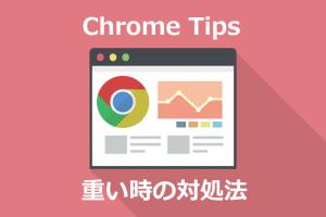 Chrome TIps PC版Chromeが重い時の対処法