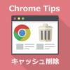 Chromeキャッシュは2ステップで消せる、簡単になったキャッシュ削除