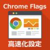 Chrome Flags高速化設定