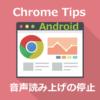 スマホ版 Chrome の音声読み上げを停止する方法