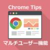 Chrome のマルチユーザー機能 複数アカウントを同時に使う